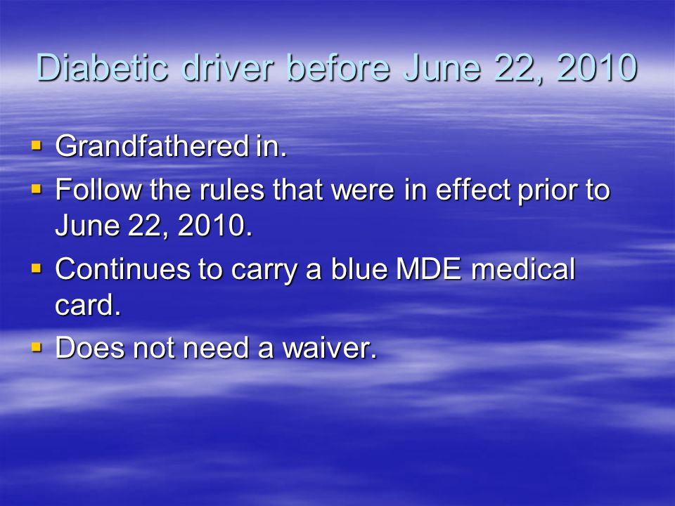 Diabetic driver before June 22, 2010 Grandfathered in. Grandfathered in. Follow the rules that were in effect prior to June 22, 2010. Follow the rules