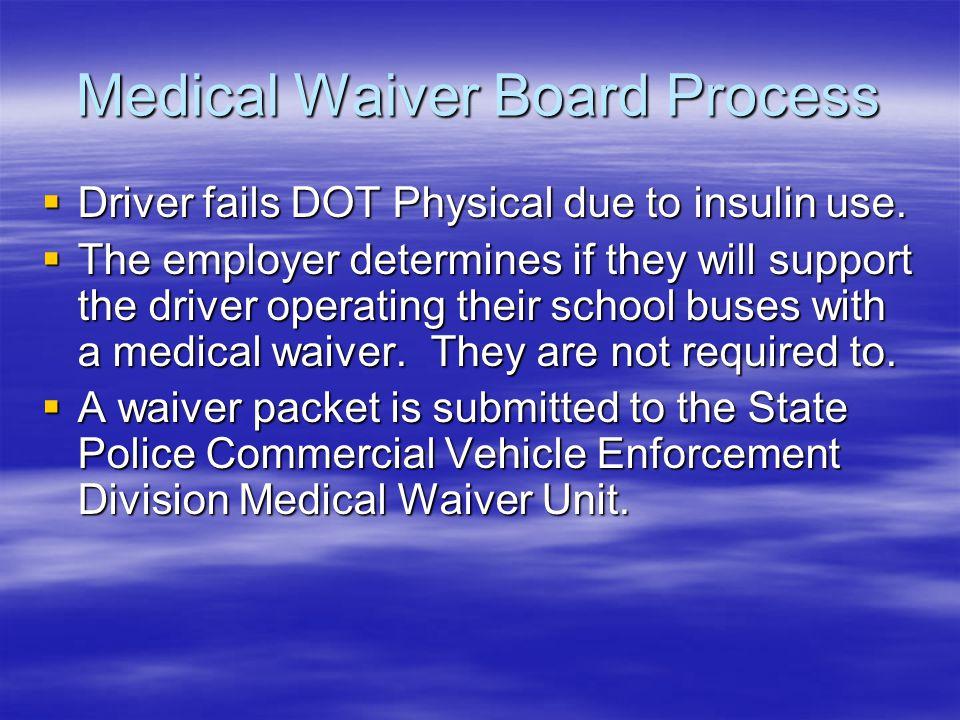 Medical Waiver Board Process Driver fails DOT Physical due to insulin use. Driver fails DOT Physical due to insulin use. The employer determines if th