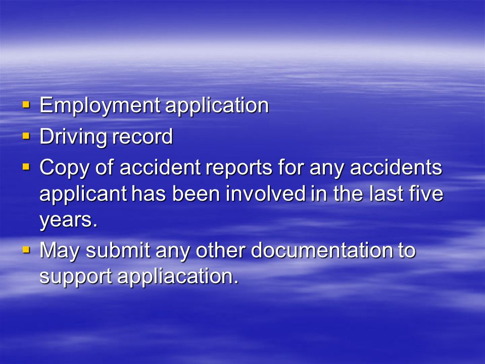 Employment application Employment application Driving record Driving record Copy of accident reports for any accidents applicant has been involved in
