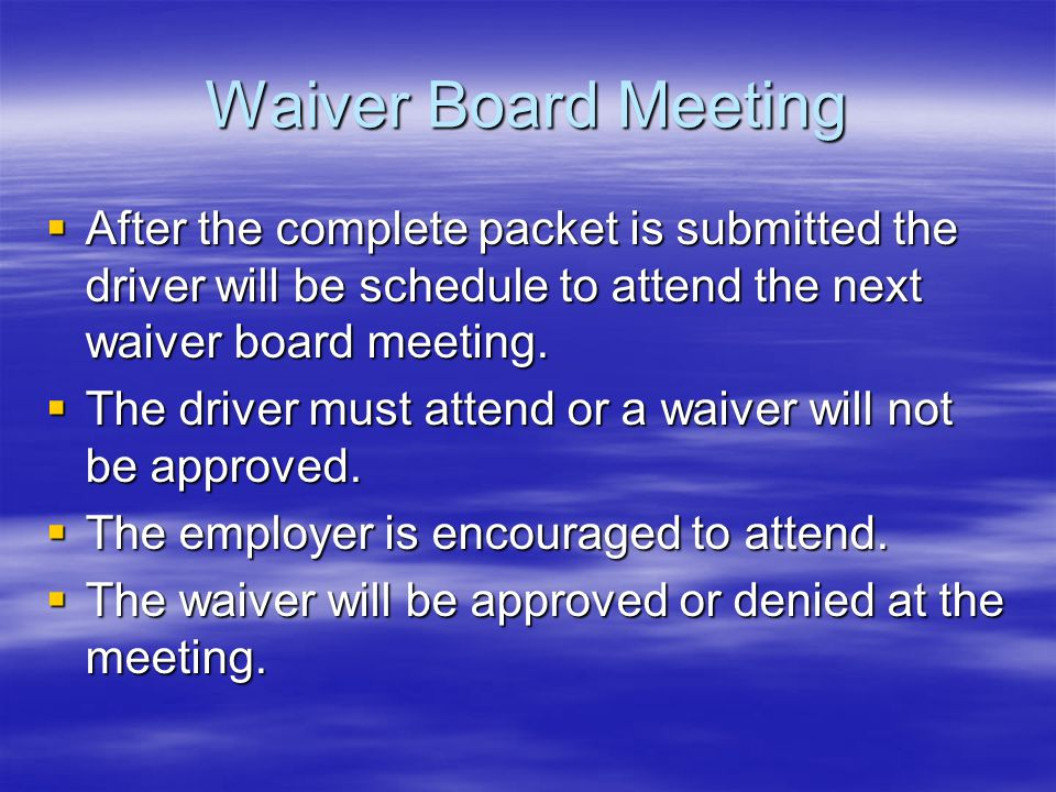 Waiver Board Meeting After the complete packet is submitted the driver will be schedule to attend the next waiver board meeting. After the complete pa