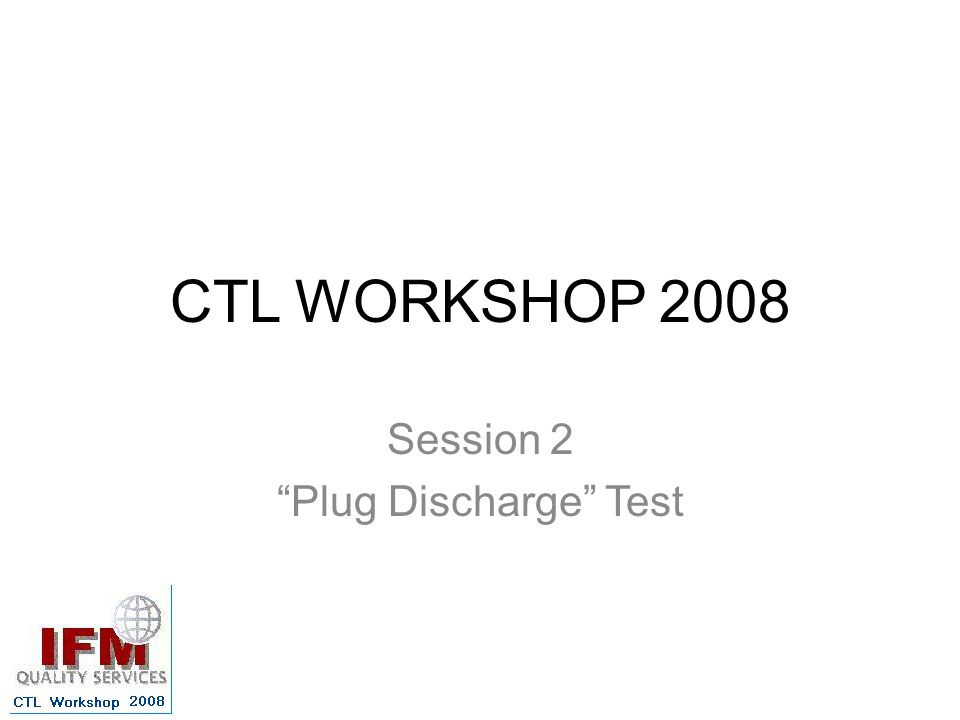CTL WORKSHOP 2008 Session 2 Plug Discharge Test