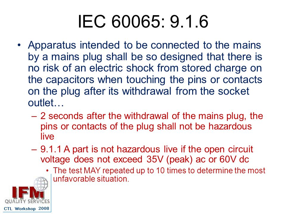 IEC 60065: 9.1.6 Apparatus intended to be connected to the mains by a mains plug shall be so designed that there is no risk of an electric shock from stored charge on the capacitors when touching the pins or contacts on the plug after its withdrawal from the socket outlet… –2 seconds after the withdrawal of the mains plug, the pins or contacts of the plug shall not be hazardous live –9.1.1 A part is not hazardous live if the open circuit voltage does not exceed 35V (peak) ac or 60V dc The test MAY repeated up to 10 times to determine the most unfavorable situation.