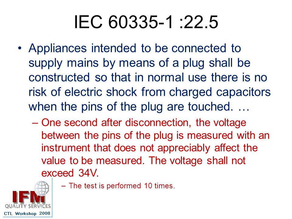 IEC 60335-1 :22.5 Appliances intended to be connected to supply mains by means of a plug shall be constructed so that in normal use there is no risk of electric shock from charged capacitors when the pins of the plug are touched.