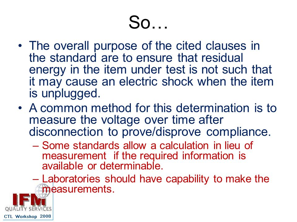 So… The overall purpose of the cited clauses in the standard are to ensure that residual energy in the item under test is not such that it may cause an electric shock when the item is unplugged.