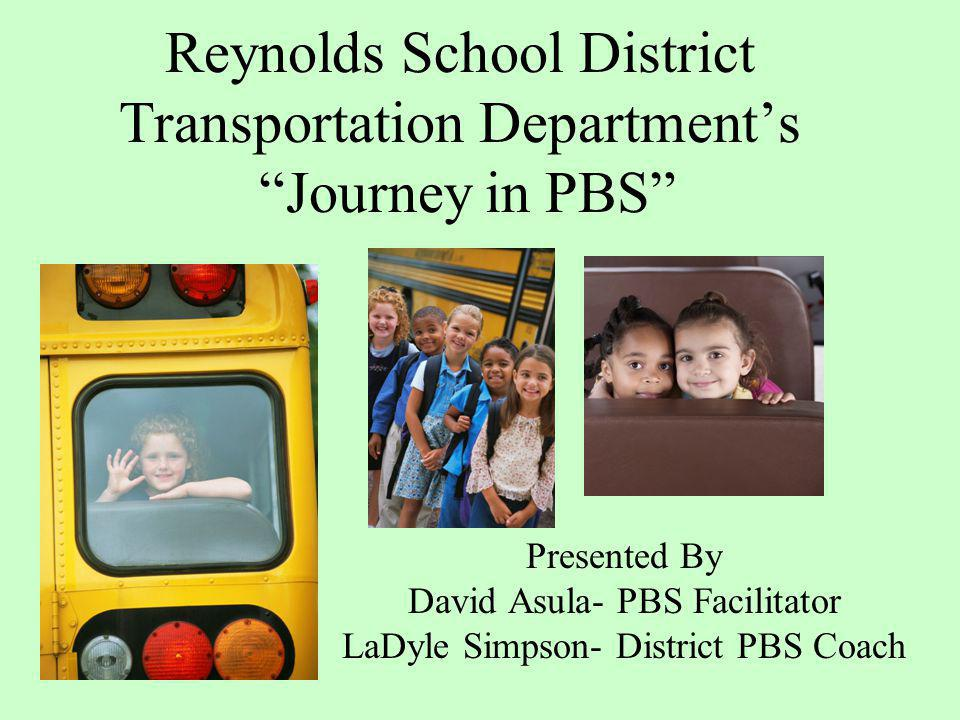 Reynolds School District Transportation Departments Journey in PBS Presented By David Asula- PBS Facilitator LaDyle Simpson- District PBS Coach