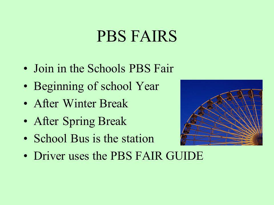 PBS FAIRS Join in the Schools PBS Fair Beginning of school Year After Winter Break After Spring Break School Bus is the station Driver uses the PBS FA