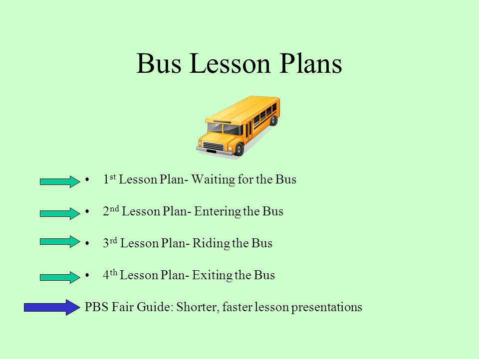 Bus Lesson Plans 1 st Lesson Plan- Waiting for the Bus 2 nd Lesson Plan- Entering the Bus 3 rd Lesson Plan- Riding the Bus 4 th Lesson Plan- Exiting t
