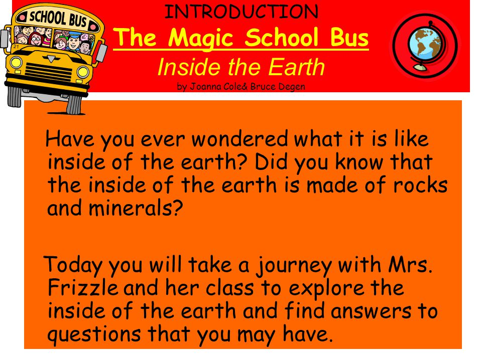 INTRODUCTION The Magic School Bus Inside the Earth by Joanna Cole& Bruce Degen Have you ever wondered what it is like inside of the earth? Did you kno