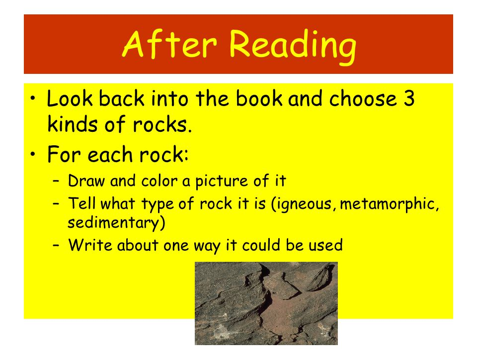 After Reading Look back into the book and choose 3 kinds of rocks. For each rock: –Draw and color a picture of it –Tell what type of rock it is (igneo