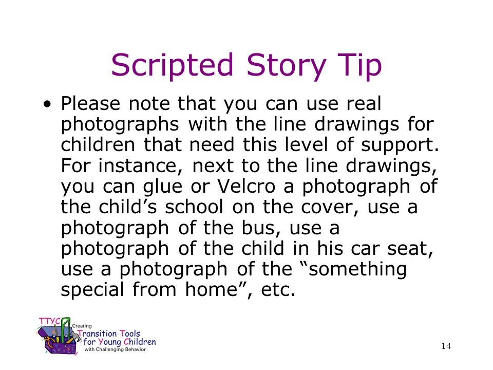 14 Scripted Story Tip Please note that you can use real photographs with the line drawings for children that need this level of support. For instance,