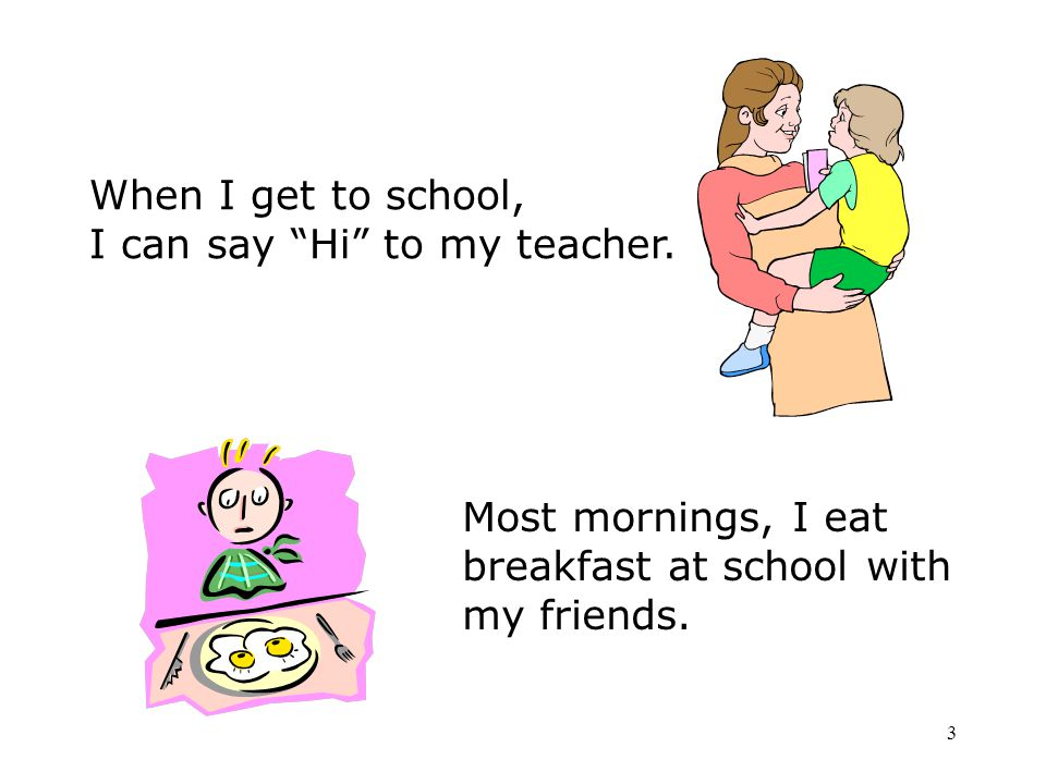 3 When I get to school, I can say Hi to my teacher. Most mornings, I eat breakfast at school with my friends.