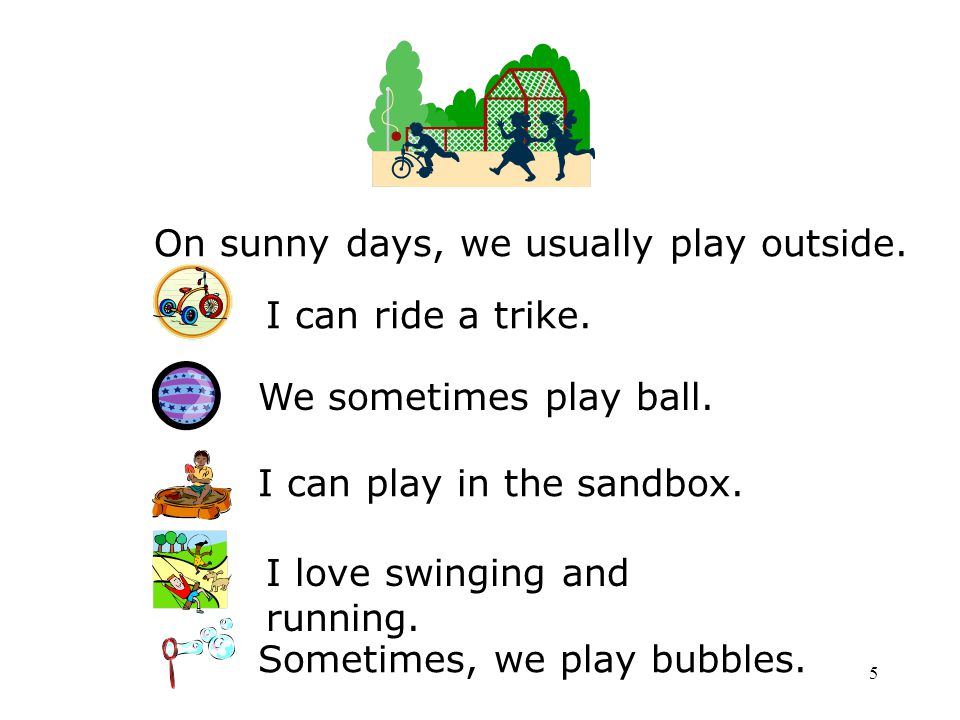 5 On sunny days, we usually play outside. I can ride a trike. I love swinging and running. I can play in the sandbox. We sometimes play ball. Sometime