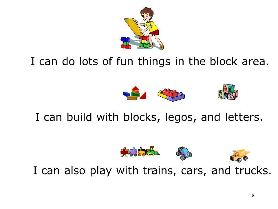 8 I can do lots of fun things in the block area. I can build with blocks, legos, and letters. I can also play with trains, cars, and trucks.