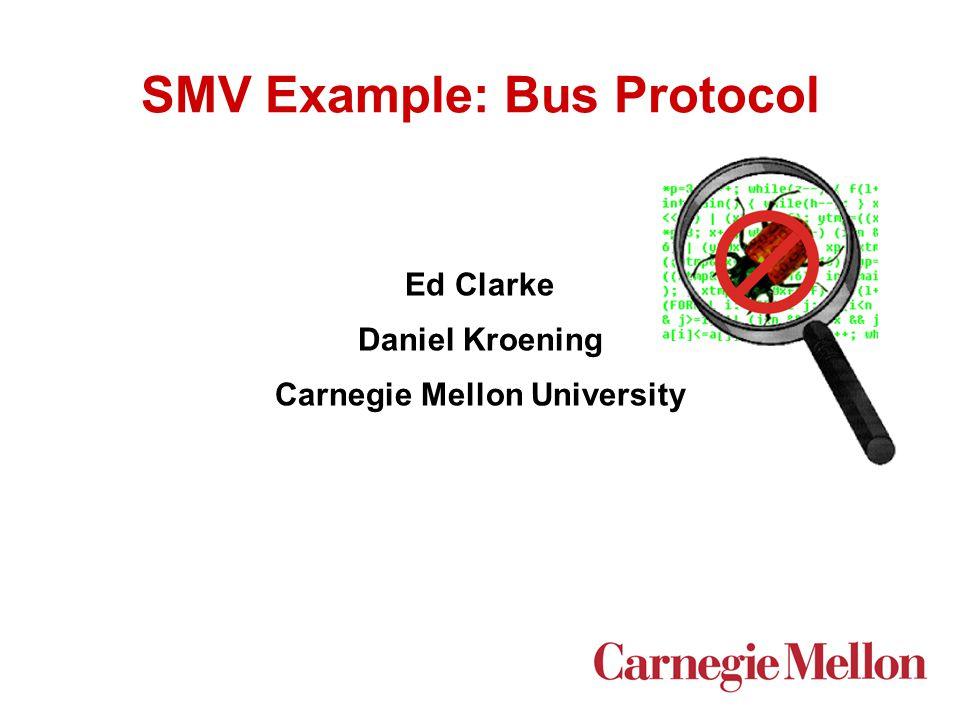 SMV Example: Bus Protocol Ed Clarke Daniel Kroening Carnegie Mellon University