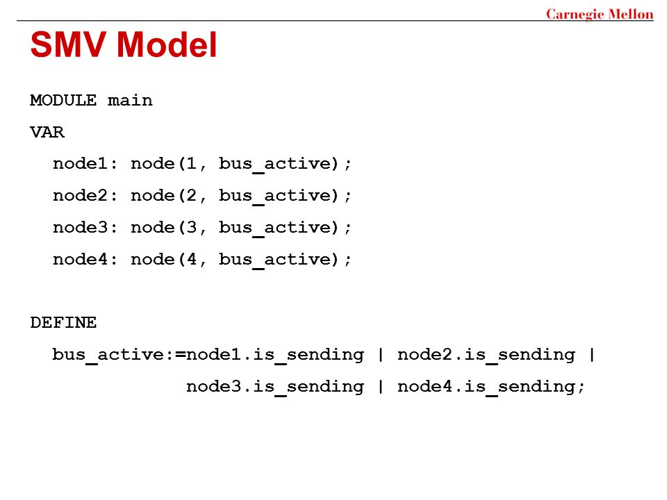 SMV Model MODULE main VAR node1: node(1, bus_active); node2: node(2, bus_active); node3: node(3, bus_active); node4: node(4, bus_active); DEFINE bus_active:=node1.is_sending | node2.is_sending | node3.is_sending | node4.is_sending;
