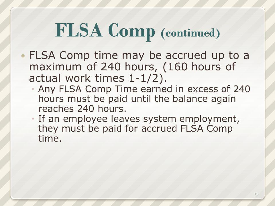FLSA Comp (continued) FLSA Comp time may be accrued up to a maximum of 240 hours, (160 hours of actual work times 1-1/2). Any FLSA Comp Time earned in