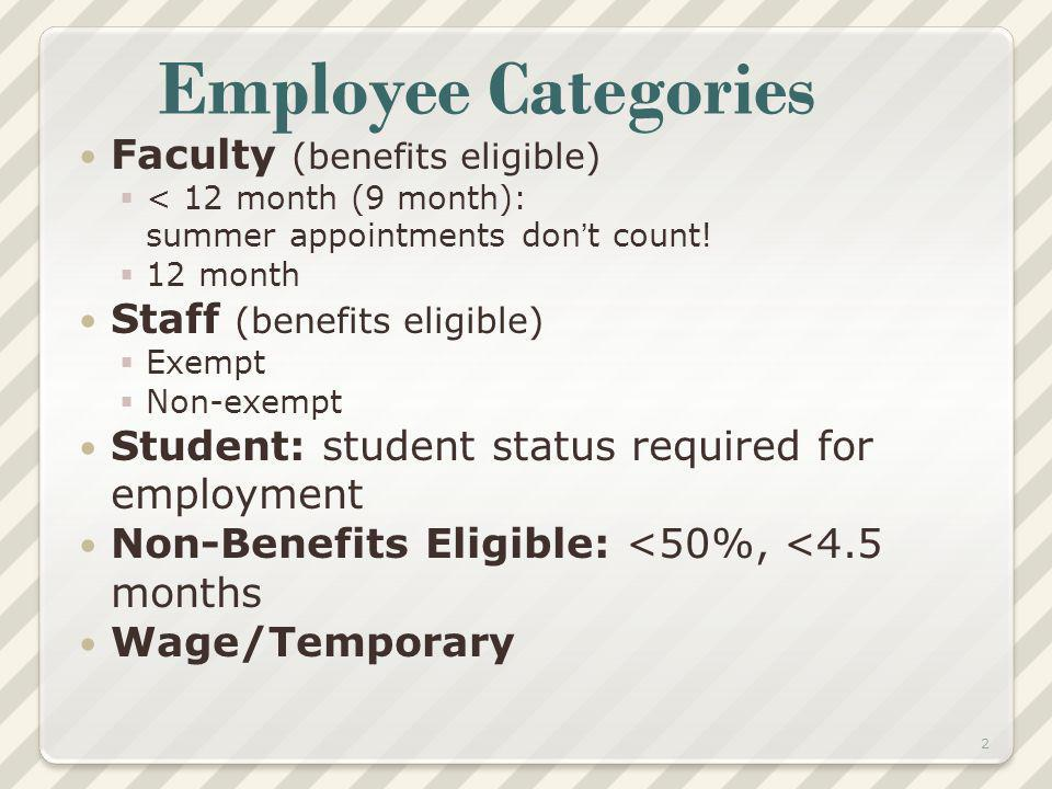Employee Categories Faculty (benefits eligible) < 12 month (9 month): summer appointments dont count! 12 month Staff (benefits eligible) Exempt Non-ex