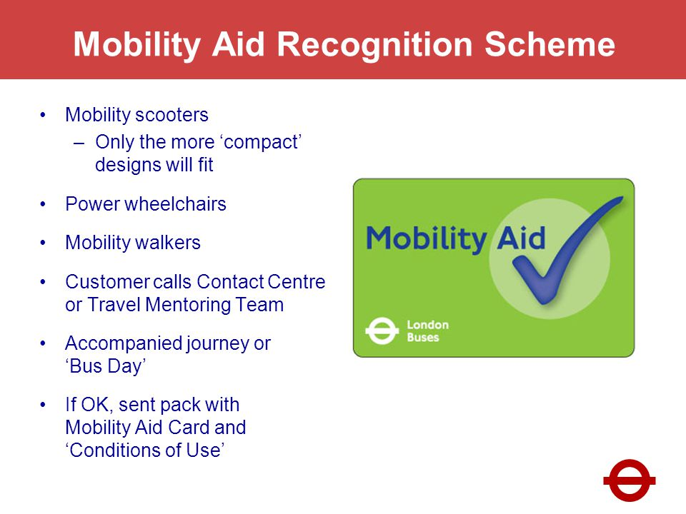 Mobility Aid Recognition Scheme Mobility scooters –Only the more compact designs will fit Power wheelchairs Mobility walkers Customer calls Contact Centre or Travel Mentoring Team Accompanied journey or Bus Day If OK, sent pack with Mobility Aid Card and Conditions of Use