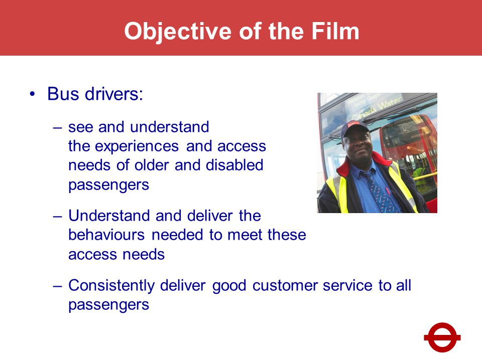 Objective of the Film Bus drivers: –see and understand the experiences and access needs of older and disabled passengers –Understand and deliver the behaviours needed to meet these access needs –Consistently deliver good customer service to all passengers