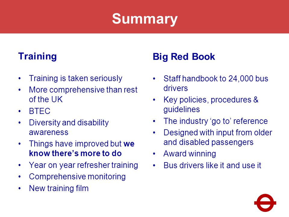 Summary Training Training is taken seriously More comprehensive than rest of the UK BTEC Diversity and disability awareness Things have improved but we know theres more to do Year on year refresher training Comprehensive monitoring New training film Big Red Book Staff handbook to 24,000 bus drivers Key policies, procedures & guidelines The industry go to reference Designed with input from older and disabled passengers Award winning Bus drivers like it and use it