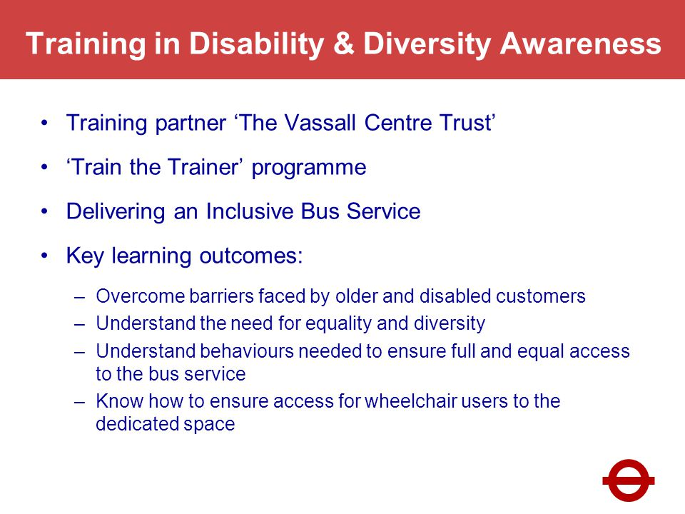 Training in Disability & Diversity Awareness Training partner The Vassall Centre Trust Train the Trainer programme Delivering an Inclusive Bus Service Key learning outcomes: –Overcome barriers faced by older and disabled customers –Understand the need for equality and diversity –Understand behaviours needed to ensure full and equal access to the bus service –Know how to ensure access for wheelchair users to the dedicated space