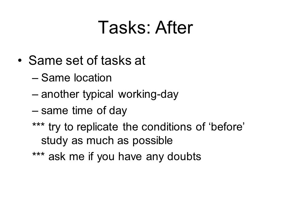 Tasks: After Same set of tasks at –Same location –another typical working-day –same time of day *** try to replicate the conditions of before study as much as possible *** ask me if you have any doubts