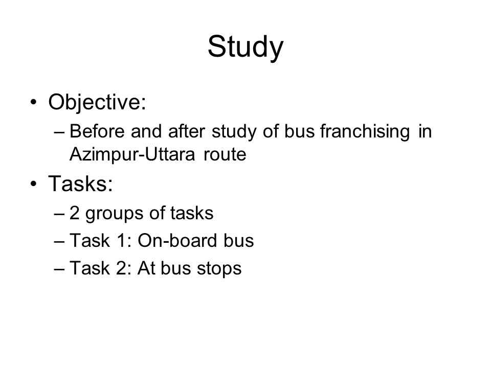Study Objective: –Before and after study of bus franchising in Azimpur-Uttara route Tasks: –2 groups of tasks –Task 1: On-board bus –Task 2: At bus stops