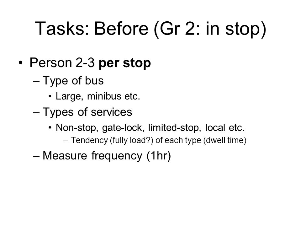 Tasks: Before (Gr 2: in stop) –Measure dwell time Boarding Alighting Parking (time to reach bus-stop, blocked access) Other (e.g.