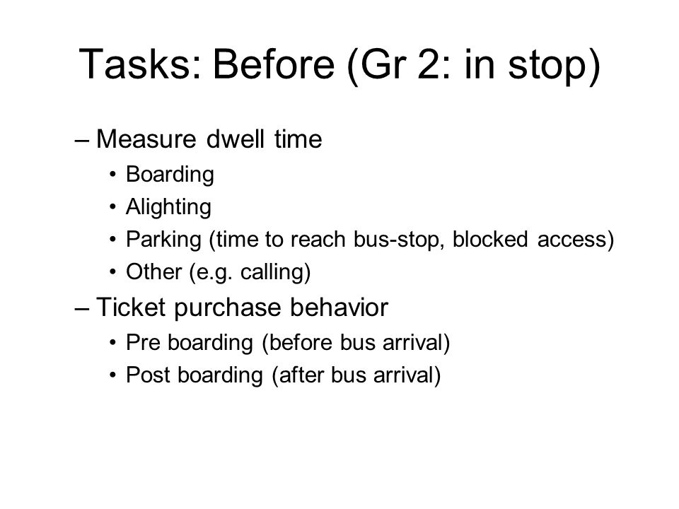Tasks: Before (Gr 2: in stop) –Number of Boarding Alighting –Check special phenomena Nosing Overtaking other buses –Approximate rider ship At least roughly note number of standees or level of crowding (before and after if not terminal)