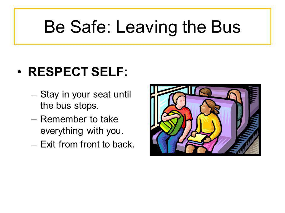 Be Safe: Leaving the Bus RESPECT SELF: –Stay in your seat until the bus stops. –Remember to take everything with you. –Exit from front to back.
