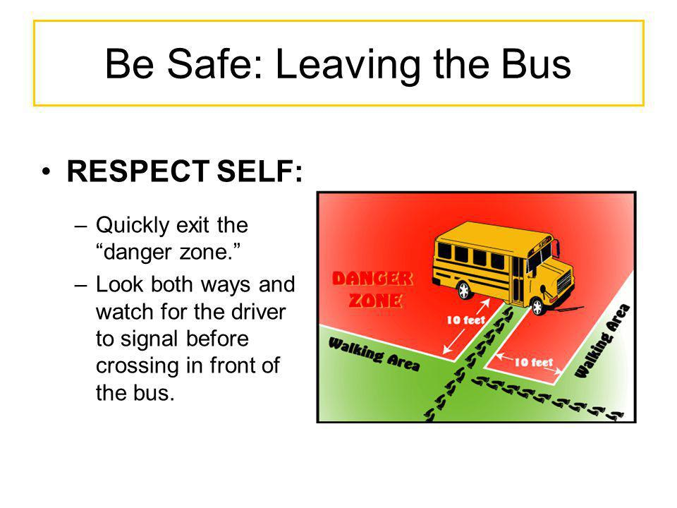 Be Safe: Leaving the Bus RESPECT SELF: –Quickly exit the danger zone. –Look both ways and watch for the driver to signal before crossing in front of t