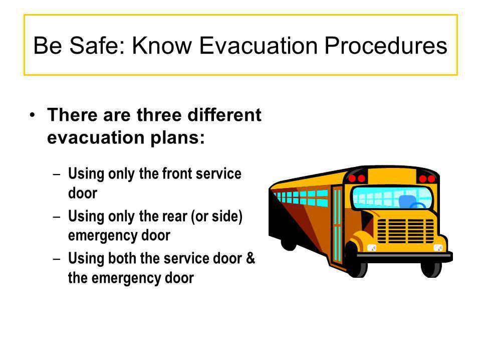 Be Safe: Know Evacuation Procedures There are three different evacuation plans: – Using only the front service door – Using only the rear (or side) em