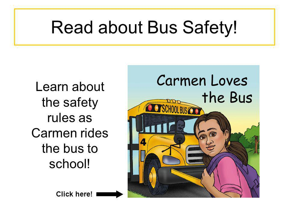 Read about Bus Safety! Carmen Loves the Bus Learn about the safety rules as Carmen rides the bus to school! Click here!