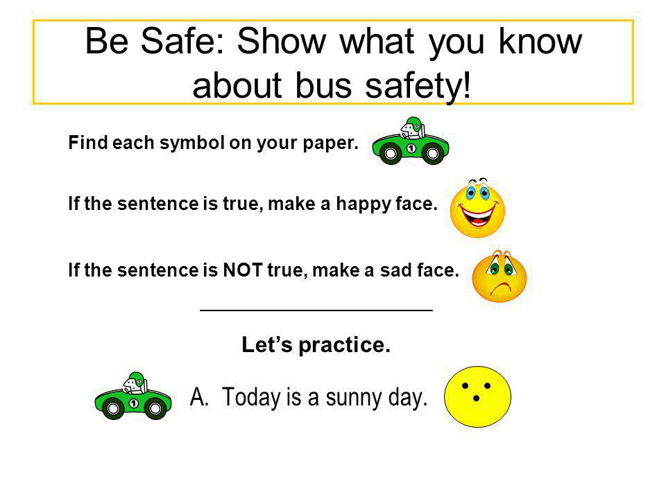 Be Safe: Show what you know about bus safety! A. Today is a sunny day. Find each symbol on your paper. If the sentence is true, make a happy face. If