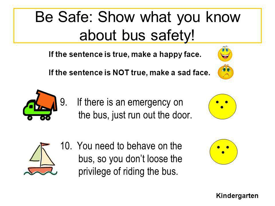 Be Safe: Show what you know about bus safety! 9. If there is an emergency on the bus, just run out the door. 10. You need to behave on the bus, so you