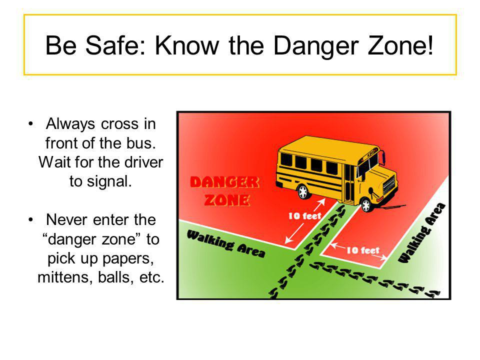 Be Safe: Know the Danger Zone! Always cross in front of the bus. Wait for the driver to signal. Never enter the danger zone to pick up papers, mittens