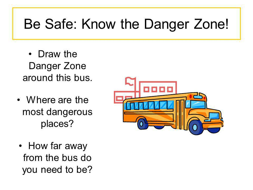 Be Safe: Know the Danger Zone! Draw the Danger Zone around this bus. Where are the most dangerous places? How far away from the bus do you need to be?