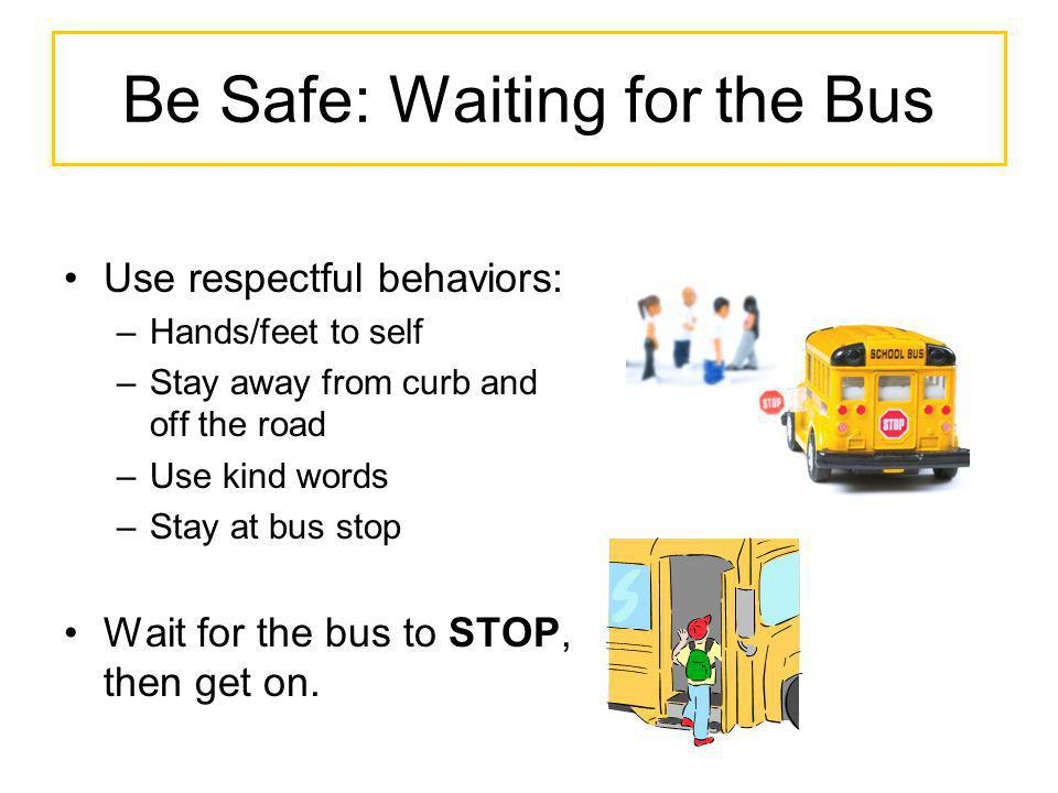 Be Safe: Waiting for the Bus Use respectful behaviors: –Hands/feet to self –Stay away from curb and off the road –Use kind words –Stay at bus stop Wai
