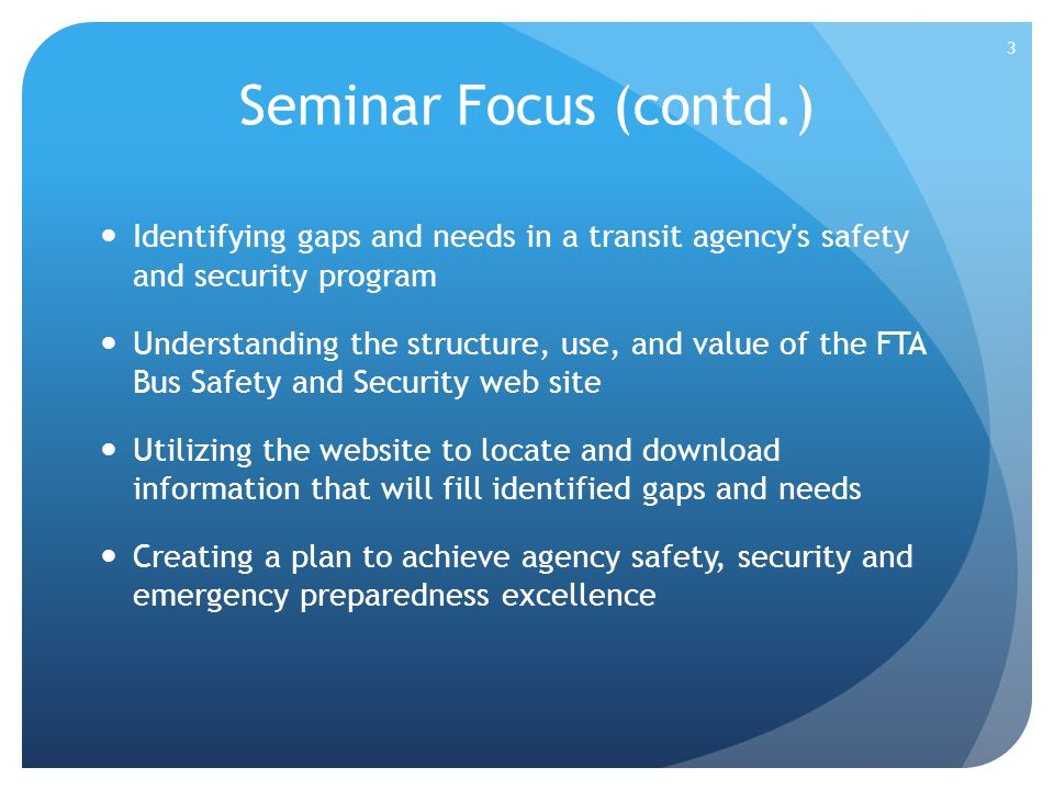Seminar Focus (contd.) Identifying gaps and needs in a transit agency's safety and security program Understanding the structure, use, and value of the