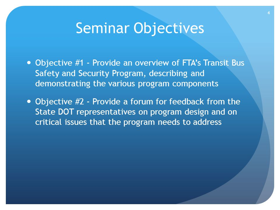 Seminar Objectives Objective #1 - Provide an overview of FTAs Transit Bus Safety and Security Program, describing and demonstrating the various progra