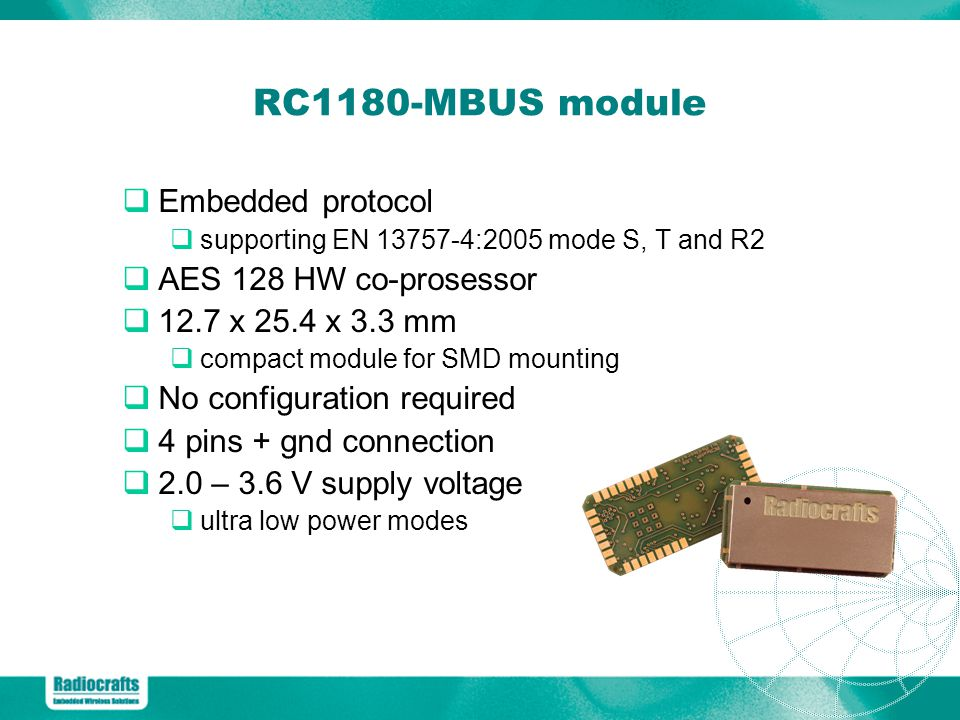 RC1180-MBUS module Embedded protocol supporting EN 13757-4:2005 mode S, T and R2 AES 128 HW co-prosessor 12.7 x 25.4 x 3.3 mm compact module for SMD mounting No configuration required 4 pins + gnd connection 2.0 – 3.6 V supply voltage ultra low power modes