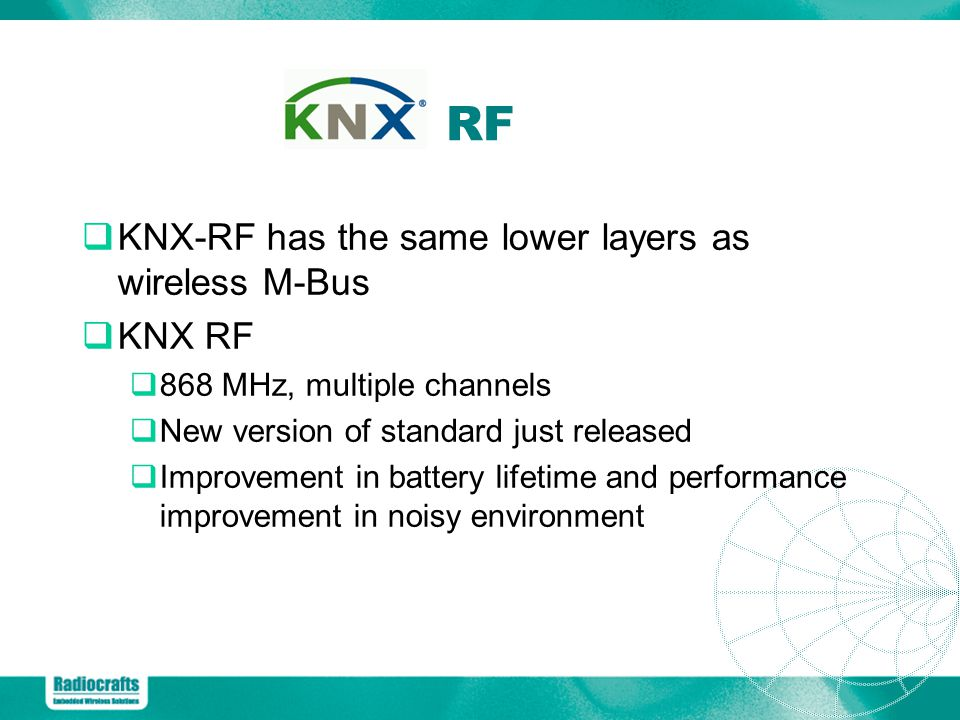 RF KNX-RF has the same lower layers as wireless M-Bus KNX RF 868 MHz, multiple channels New version of standard just released Improvement in battery lifetime and performance improvement in noisy environment