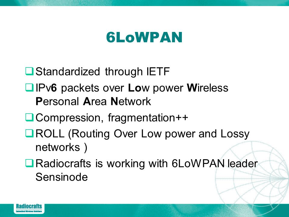 Standardized through IETF IPv6 packets over Low power Wireless Personal Area Network Compression, fragmentation++ ROLL (Routing Over Low power and Lossy networks ) Radiocrafts is working with 6LoWPAN leader Sensinode