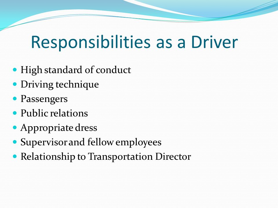 Responsibilities as a Driver High standard of conduct Driving technique Passengers Public relations Appropriate dress Supervisor and fellow employees
