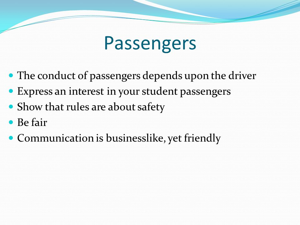 Passengers The conduct of passengers depends upon the driver Express an interest in your student passengers Show that rules are about safety Be fair C