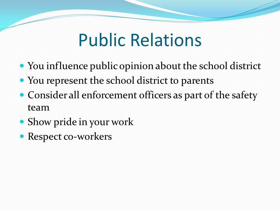 Public Relations You influence public opinion about the school district You represent the school district to parents Consider all enforcement officers