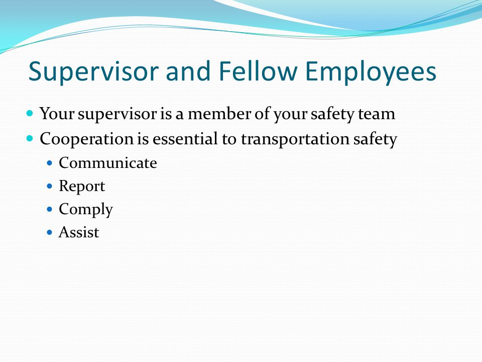 Supervisor and Fellow Employees Your supervisor is a member of your safety team Cooperation is essential to transportation safety Communicate Report C