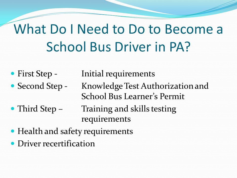 What Do I Need to Do to Become a School Bus Driver in PA? First Step - Initial requirements Second Step - Knowledge Test Authorization and School Bus