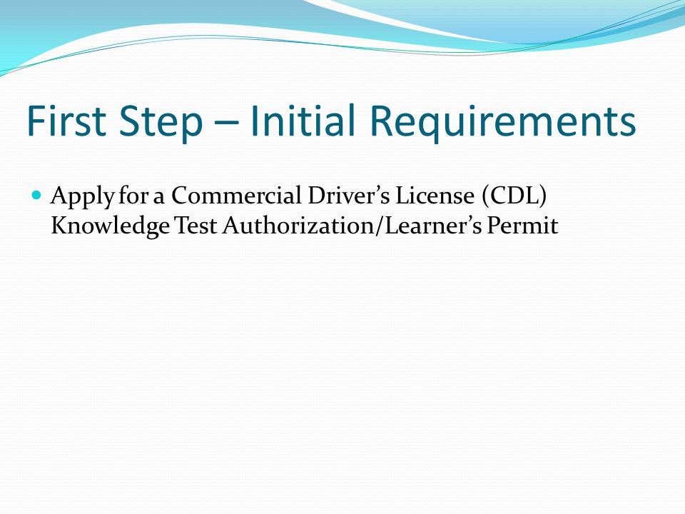 First Step – Initial Requirements Apply for a Commercial Drivers License (CDL) Knowledge Test Authorization/Learners Permit