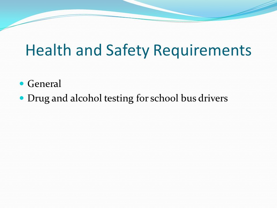 Health and Safety Requirements General Drug and alcohol testing for school bus drivers